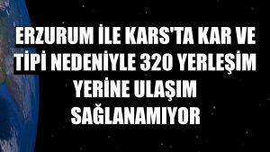 Erzurum ile Kars'ta kar ve tipi nedeniyle 320 yerleşim yerine ulaşım sağlanamıyor