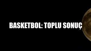 Basketbol: Toplu sonuç