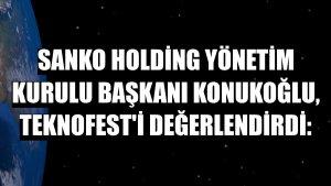 Sanko Holding Yönetim Kurulu Başkanı Konukoğlu, TEKNOFEST'i değerlendirdi: