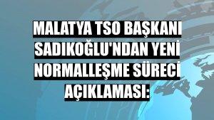 Malatya TSO Başkanı Sadıkoğlu'ndan yeni normalleşme süreci açıklaması:
