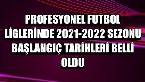 Profesyonel futbol liglerinde 2021-2022 sezonu başlangıç tarihleri belli oldu