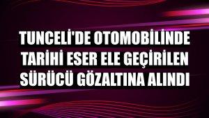 Tunceli'de otomobilinde tarihi eser ele geçirilen sürücü gözaltına alındı
