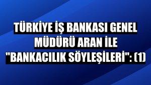 """Türkiye İş Bankası Genel Müdürü Aran ile """"Bankacılık Söyleşileri"""": (1)"""