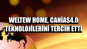 Weltew Home, canias4.0 teknolojilerini tercih etti
