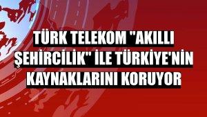 """Türk Telekom """"akıllı şehircilik"""" ile Türkiye'nin kaynaklarını koruyor"""