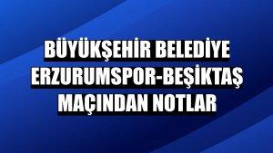 Büyükşehir Belediye Erzurumspor-Beşiktaş maçından notlar