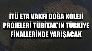 İTÜ ETA Vakfı Doğa Koleji projeleri TÜBİTAK'ın Türkiye finallerinde yarışacak