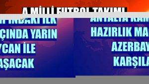 A Milli Futbol Takımı, Antalya kampındaki ilk hazırlık maçında yarın Azerbaycan ile karşılaşacak