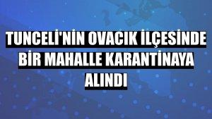 Tunceli'nin Ovacık ilçesinde bir mahalle karantinaya alındı