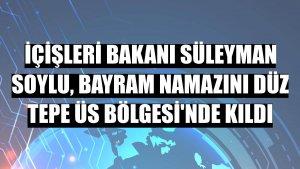 İçişleri Bakanı Süleyman Soylu, bayram namazını Düz Tepe Üs Bölgesi'nde kıldı