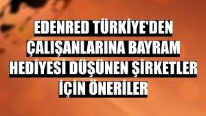 Edenred Türkiye'den çalışanlarına bayram hediyesi düşünen şirketler için öneriler
