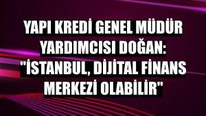 Yapı Kredi Genel Müdür Yardımcısı Doğan: 'İstanbul, dijital finans merkezi olabilir'