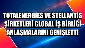 TotalEnergies ve Stellantis şirketleri global iş birliği anlaşmalarını genişletti