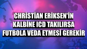 Christian Eriksen'in kalbine ICD takılırsa futbola veda etmesi gerekir