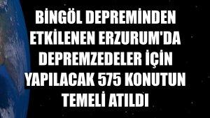 Bingöl depreminden etkilenen Erzurum'da depremzedeler için yapılacak 575 konutun temeli atıldı