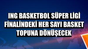 ING Basketbol Süper Ligi finalindeki her sayı basket topuna dönüşecek