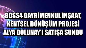 BOSS4 Gayrimenkul İnşaat, kentsel dönüşüm projesi Alya Dolunay'ı satışa sundu