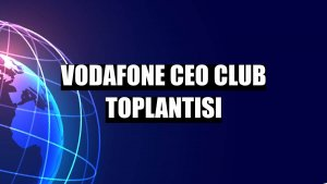Vodafone CEO Club Toplantısı