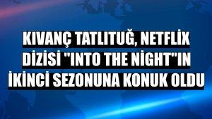 "Kıvanç Tatlıtuğ, Netflix dizisi ""Into The Night""ın ikinci sezonuna konuk oldu"