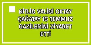 Bitlis Valisi Oktay Çağatay 15 Temmuz gazilerini ziyaret etti
