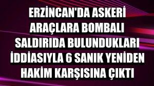 Erzincan'da askeri araçlara bombalı saldırıda bulundukları iddiasıyla 6 sanık yeniden hakim karşısına çıktı