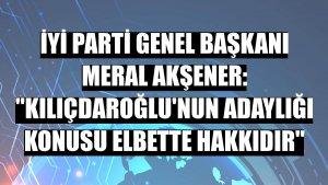 """İYİ Parti Genel Başkanı Meral Akşener: """"Kılıçdaroğlu'nun adaylığı konusu elbette hakkıdır"""""""