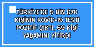 Türkiye'de 5 bin 670 kişinin Kovid-19 testi pozitif çıktı, 59 kişi yaşamını yitirdi