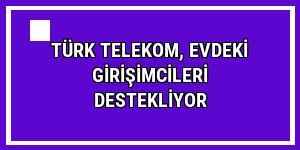 Türk Telekom, evdeki girişimcileri destekliyor