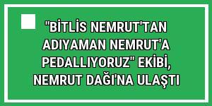 'Bitlis Nemrut'tan Adıyaman Nemrut'a Pedallıyoruz' ekibi, Nemrut Dağı'na ulaştı