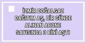 İzmir Doğalgaz Dağıtım AŞ, bir günde alınan abone sayısında 3 bini aştı