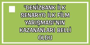 'Denizbank İlk Senaryo İlk Film Yarışması'nın kazananları belli oldu