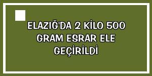 Elazığ'da 2 kilo 500 gram esrar ele geçirildi