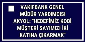 VakıfBank Genel Müdür Yardımcısı Akyol: 'Hedefimiz KOBİ müşteri sayımızı iki katına çıkarmak'