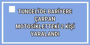 Tunceli'de bariyere çarpan motosikletteki 2 kişi yaralandı