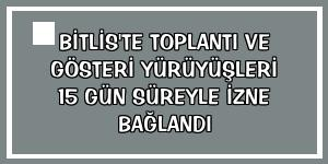 Bitlis'te toplantı ve gösteri yürüyüşleri 15 gün süreyle izne bağlandı