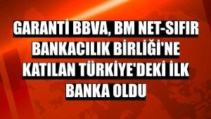 Garanti BBVA, BM Net-Sıfır Bankacılık Birliği'ne katılan Türkiye'deki ilk banka oldu