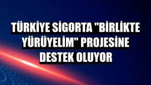 Türkiye Sigorta 'Birlikte Yürüyelim' projesine destek oluyor