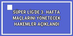 Süper Lig'de 3. hafta maçlarını yönetecek hakemler açıklandı
