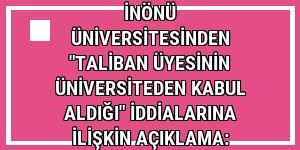 İnönü Üniversitesinden 'Taliban üyesinin üniversiteden kabul aldığı' iddialarına ilişkin açıklama: