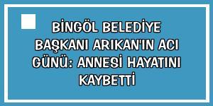 Bingöl Belediye Başkanı Arıkan'ın acı günü: Annesi hayatını kaybetti