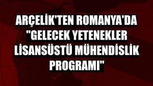Arçelik'ten Romanya'da 'Gelecek Yetenekler Lisansüstü Mühendislik Programı'