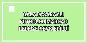 Galatasaraylı futbolcu Marcao PFDK'ye sevk edildi