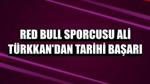 Red Bull sporcusu Ali Türkkan'dan tarihi başarı