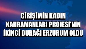 Girişimin Kadın Kahramanları Projesi'nin ikinci durağı Erzurum oldu