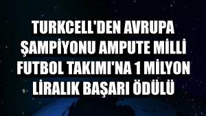 Turkcell'den Avrupa Şampiyonu Ampute Milli Futbol Takımı'na 1 milyon liralık başarı ödülü