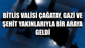 Bitlis Valisi Çağatay, gazi ve şehit yakınlarıyla bir araya geldi