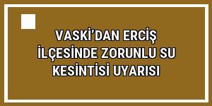 VASKİ'dan Erciş ilçesinde zorunlu su kesintisi uyarısı