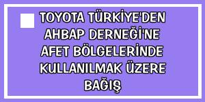 Toyota Türkiye'den Ahbap Derneği'ne afet bölgelerinde kullanılmak üzere bağış