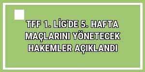 TFF 1. Lig'de 5. hafta maçlarını yönetecek hakemler açıklandı