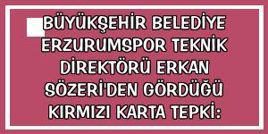 Büyükşehir Belediye Erzurumspor Teknik Direktörü Erkan Sözeri'den gördüğü kırmızı karta tepki: